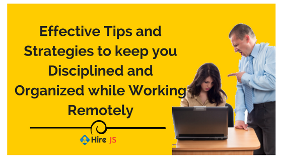 Effective Tips and Strategies to keep you Disciplined and Organized while Working Remotely